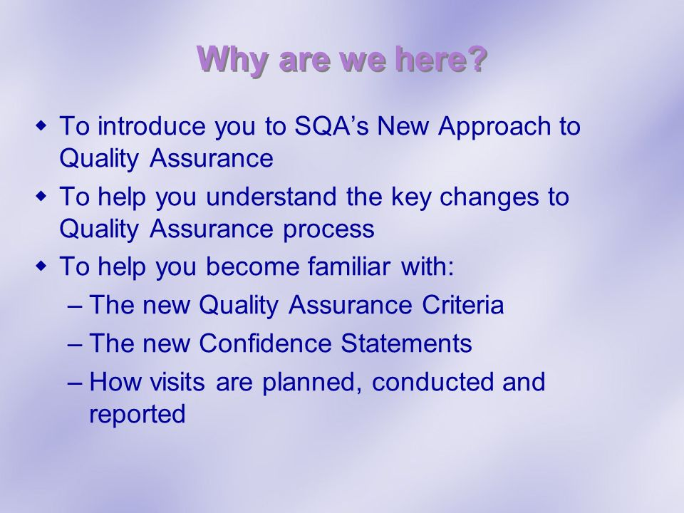 Why are we here? To introduce you to SQAs New Approach to Quality Assurance To help you understand the key changes to Quality Assurance process To hel