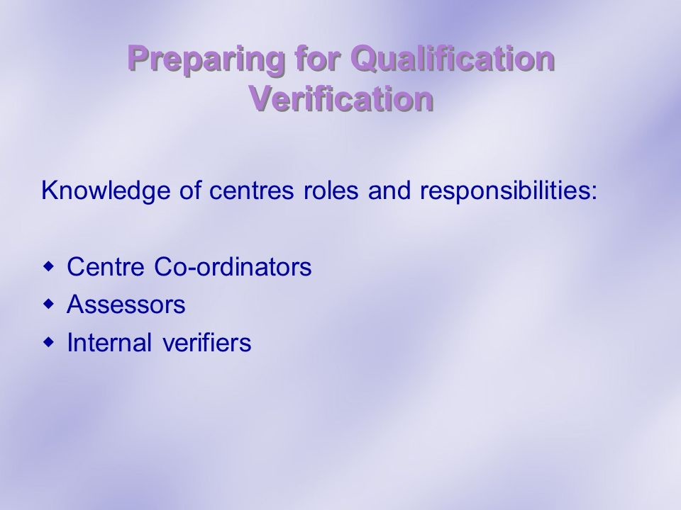 Preparing for Qualification Verification Knowledge of centres roles and responsibilities: Centre Co-ordinators Assessors Internal verifiers