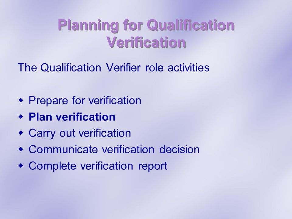 Planning for Qualification Verification The Qualification Verifier role activities Prepare for verification Plan verification Carry out verification C