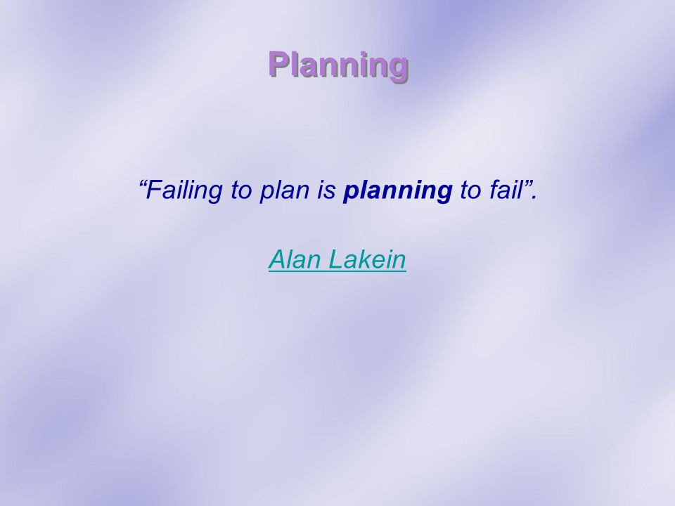 Planning Failing to plan is planning to fail. Alan Lakein