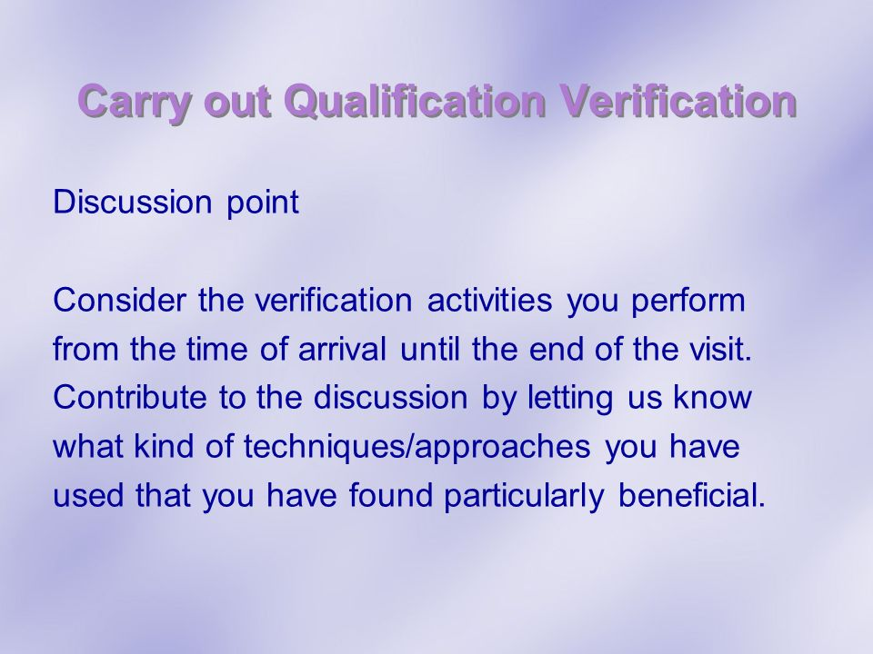 Carry out Qualification Verification Discussion point Consider the verification activities you perform from the time of arrival until the end of the v