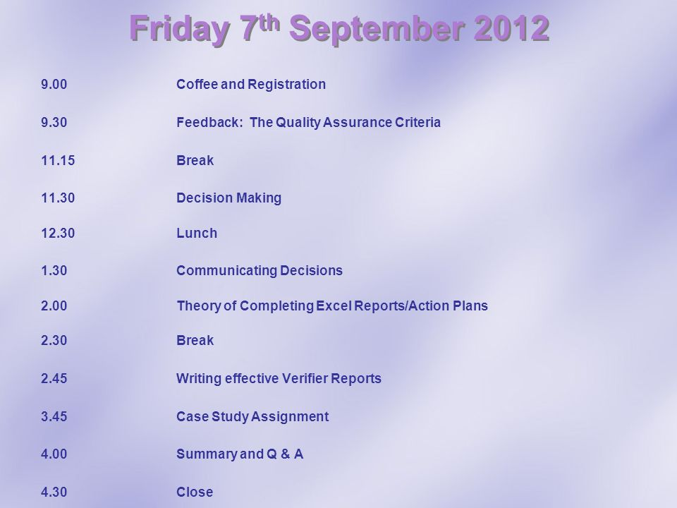 Friday 7 th September 2012 9.00 Coffee and Registration 9.30Feedback: The Quality Assurance Criteria 11.15Break 11.30Decision Making 12.30Lunch 1.30 C