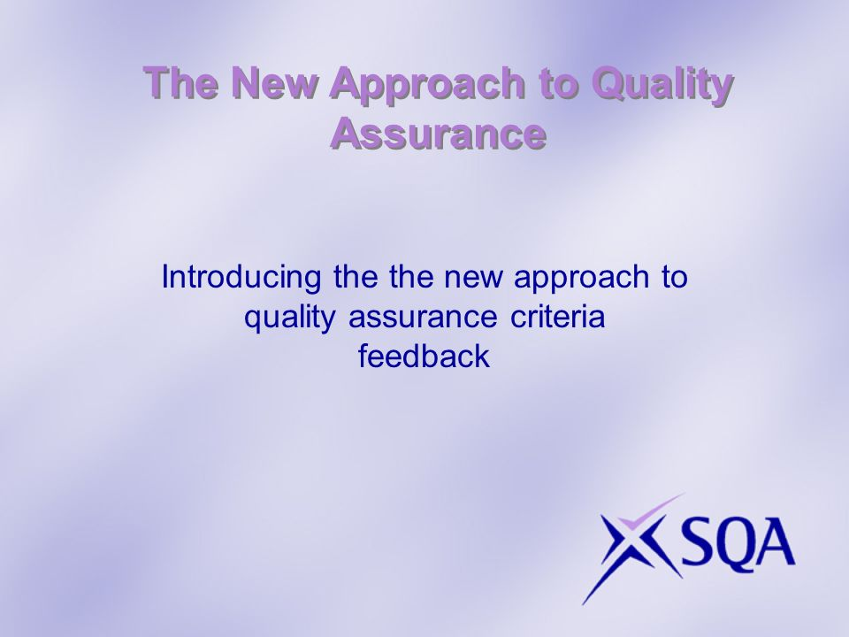 The New Approach to Quality Assurance Introducing the the new approach to quality assurance criteria feedback