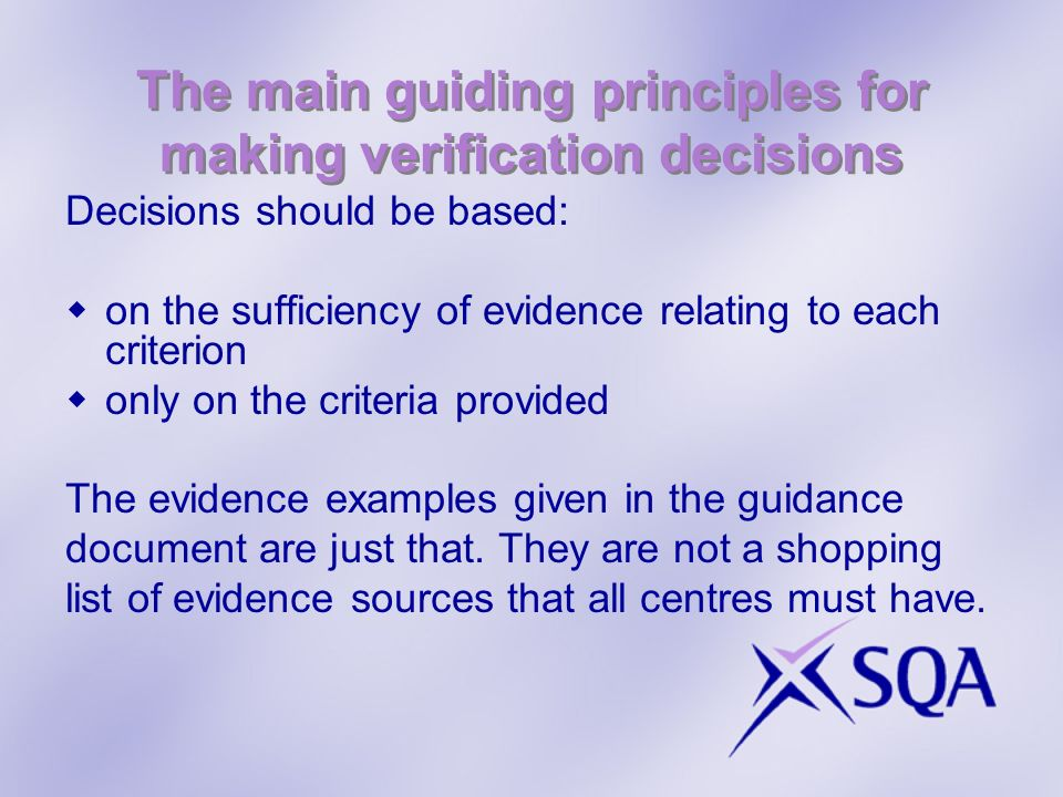 The main guiding principles for making verification decisions Decisions should be based: on the sufficiency of evidence relating to each criterion onl
