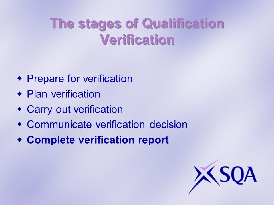 The stages of Qualification Verification Prepare for verification Plan verification Carry out verification Communicate verification decision Complete