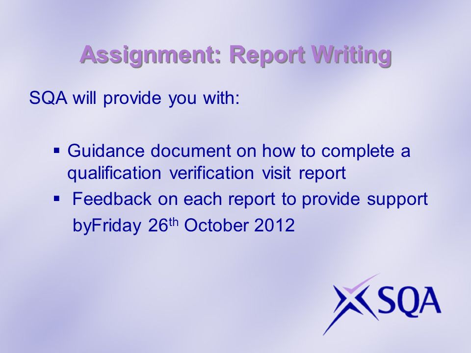 Assignment: Report Writing SQA will provide you with: Guidance document on how to complete a qualification verification visit report Feedback on each