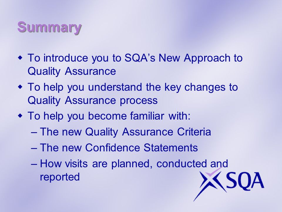 Summary To introduce you to SQAs New Approach to Quality Assurance To help you understand the key changes to Quality Assurance process To help you bec