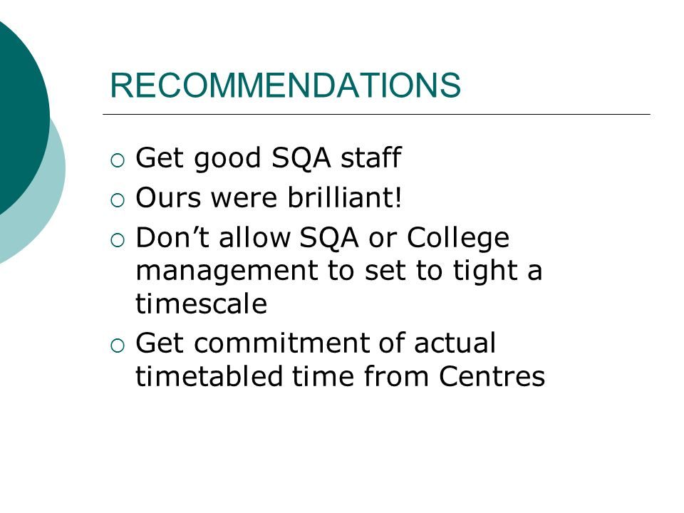 RECOMMENDATIONS Get good SQA staff Ours were brilliant! Dont allow SQA or College management to set to tight a timescale Get commitment of actual time