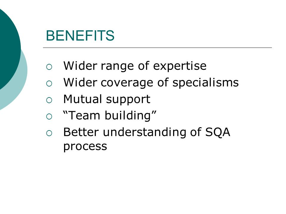 BENEFITS Wider range of expertise Wider coverage of specialisms Mutual support Team building Better understanding of SQA process