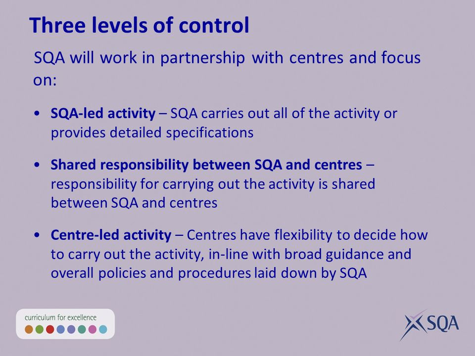 Three levels of control SQA will work in partnership with centres and focus on: SQA-led activity – SQA carries out all of the activity or provides detailed specifications Shared responsibility between SQA and centres – responsibility for carrying out the activity is shared between SQA and centres Centre-led activity – Centres have flexibility to decide how to carry out the activity, in-line with broad guidance and overall policies and procedures laid down by SQA