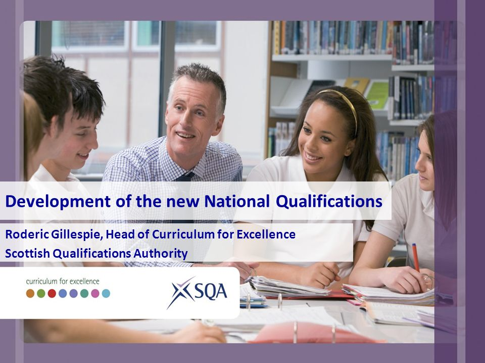Development of the new National Qualifications Roderic Gillespie, Head of Curriculum for Excellence Scottish Qualifications Authority