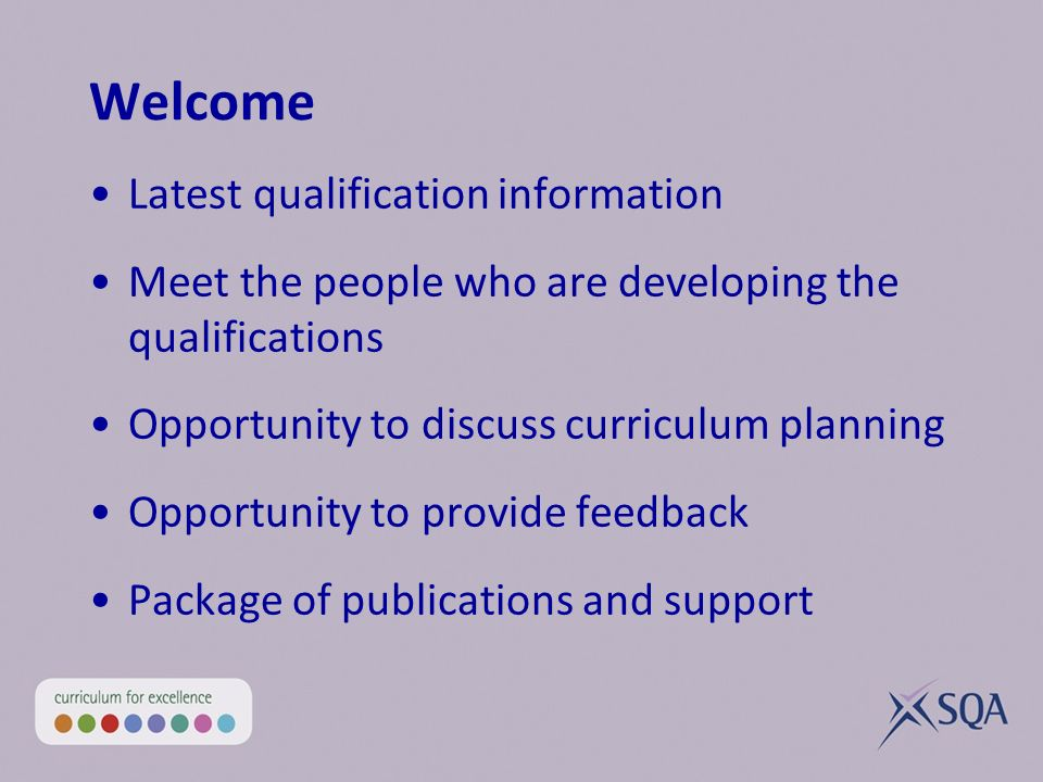 Welcome Latest qualification information Meet the people who are developing the qualifications Opportunity to discuss curriculum planning Opportunity to provide feedback Package of publications and support