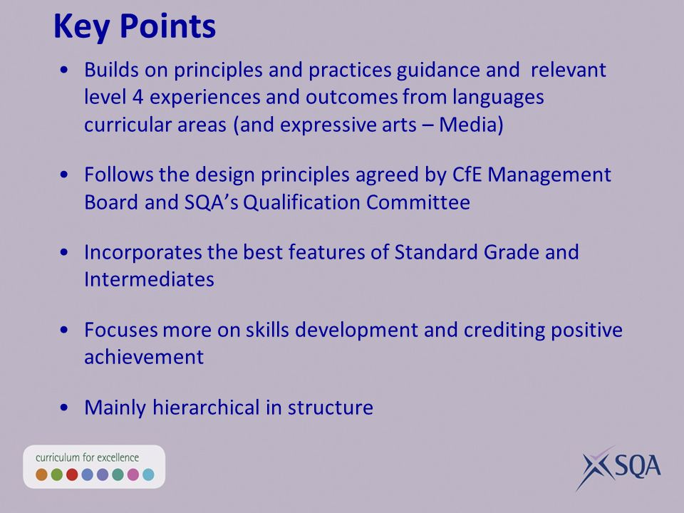 Key Points Builds on principles and practices guidance and relevant level 4 experiences and outcomes from languages curricular areas (and expressive arts – Media) Follows the design principles agreed by CfE Management Board and SQAs Qualification Committee Incorporates the best features of Standard Grade and Intermediates Focuses more on skills development and crediting positive achievement Mainly hierarchical in structure