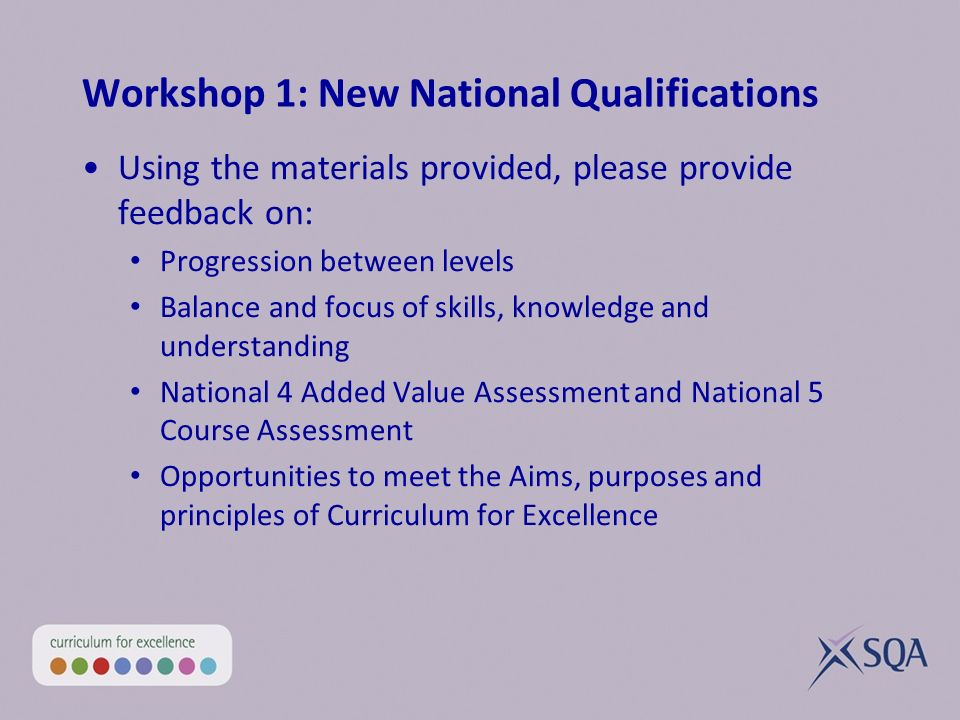 Workshop 1: New National Qualifications Using the materials provided, please provide feedback on: Progression between levels Balance and focus of skills, knowledge and understanding National 4 Added Value Assessment and National 5 Course Assessment Opportunities to meet the Aims, purposes and principles of Curriculum for Excellence