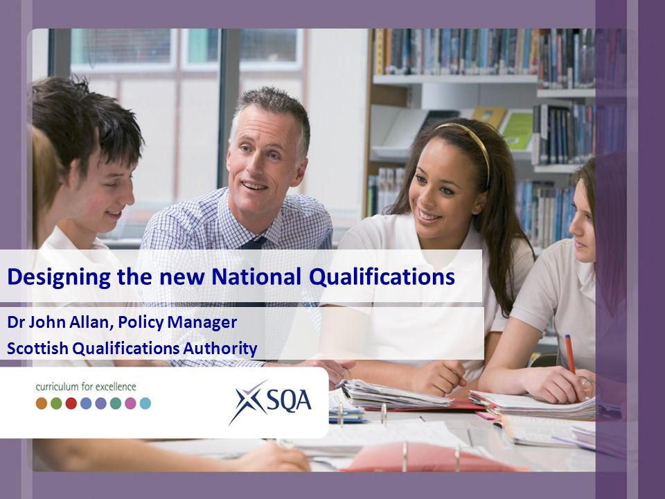 Designing the new National Qualifications Dr John Allan, Policy Manager Scottish Qualifications Authority