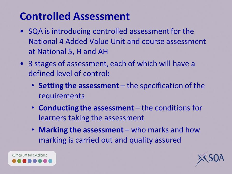 Controlled Assessment SQA is introducing controlled assessment for the National 4 Added Value Unit and course assessment at National 5, H and AH 3 stages of assessment, each of which will have a defined level of control: Setting the assessment – the specification of the requirements Conducting the assessment – the conditions for learners taking the assessment Marking the assessment – who marks and how marking is carried out and quality assured