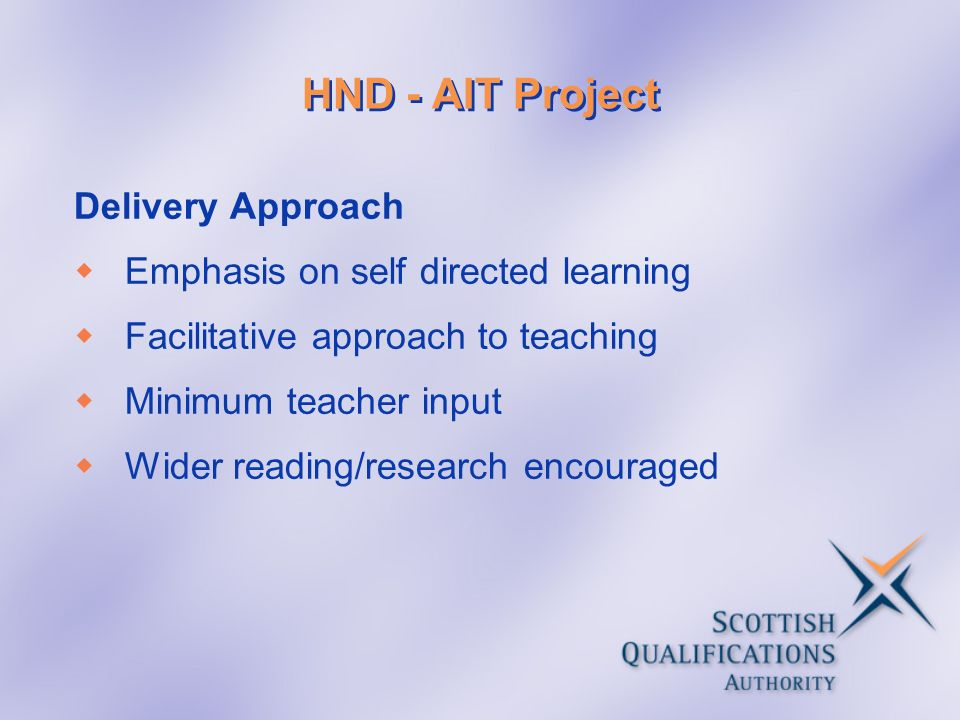 HND - AIT Project Delivery Approach Emphasis on self directed learning Facilitative approach to teaching Minimum teacher input Wider reading/research encouraged