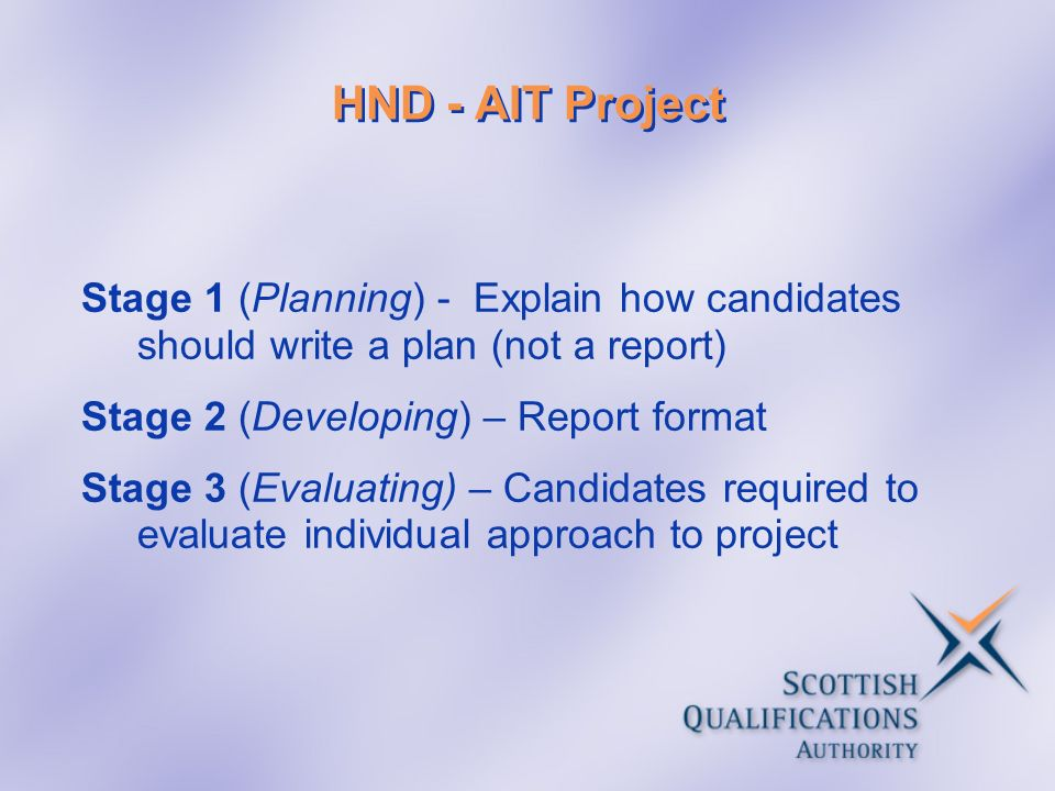 HND - AIT Project Stage 1 (Planning) - Explain how candidates should write a plan (not a report) Stage 2 (Developing) – Report format Stage 3 (Evaluat