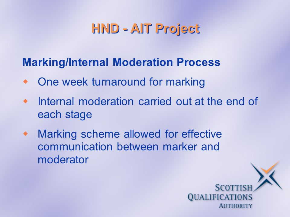 HND - AIT Project Marking/Internal Moderation Process One week turnaround for marking Internal moderation carried out at the end of each stage Marking