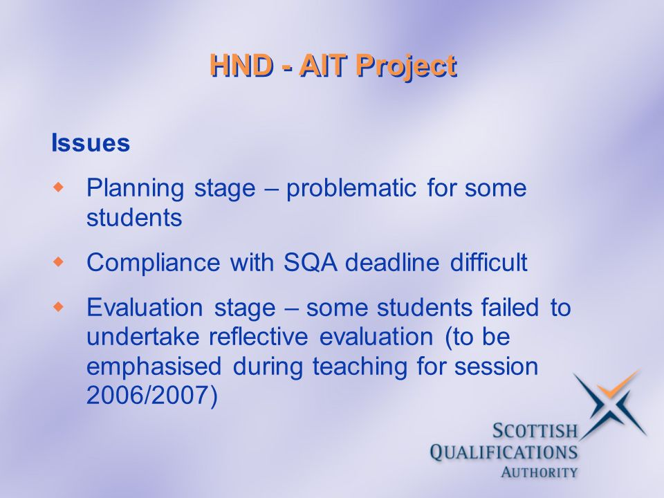 HND - AIT Project Issues Planning stage – problematic for some students Compliance with SQA deadline difficult Evaluation stage – some students failed to undertake reflective evaluation (to be emphasised during teaching for session 2006/2007)