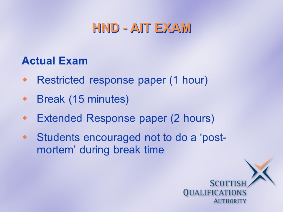 HND - AIT EXAM Actual Exam Restricted response paper (1 hour) Break (15 minutes) Extended Response paper (2 hours) Students encouraged not to do a post- mortem during break time