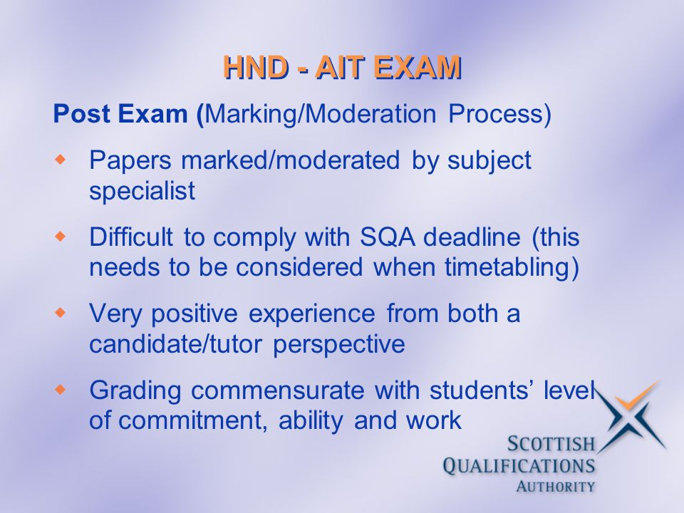 HND - AIT EXAM Post Exam (Marking/Moderation Process) Papers marked/moderated by subject specialist Difficult to comply with SQA deadline (this needs to be considered when timetabling) Very positive experience from both a candidate/tutor perspective Grading commensurate with students level of commitment, ability and work