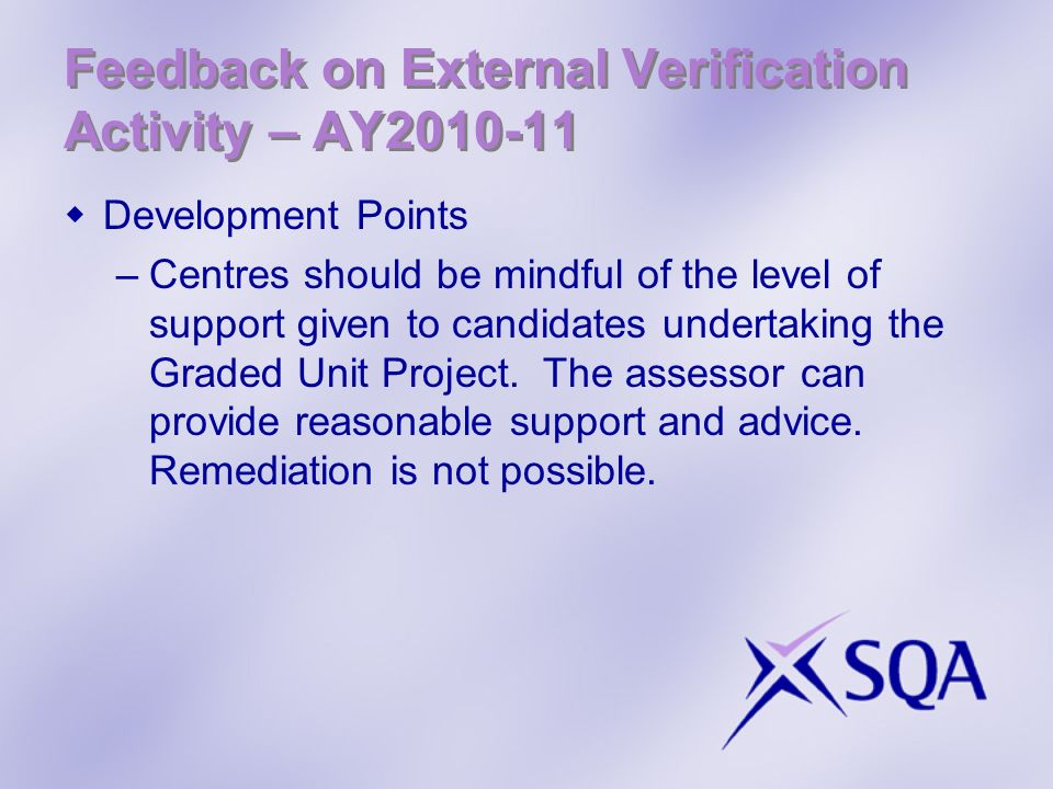 Feedback on External Verification Activity – AY2010-11 Development Points –Centres should be mindful of the level of support given to candidates under