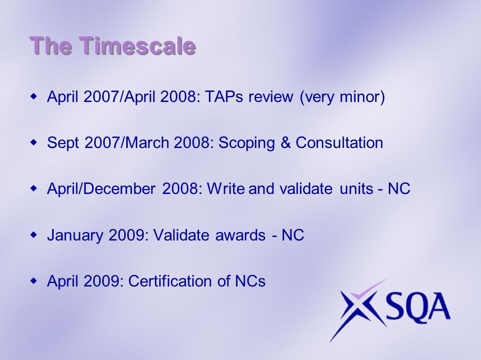 The Timescale April 2007/April 2008: TAPs review (very minor) Sept 2007/March 2008: Scoping & Consultation April/December 2008: Write and validate units - NC January 2009: Validate awards - NC April 2009: Certification of NCs