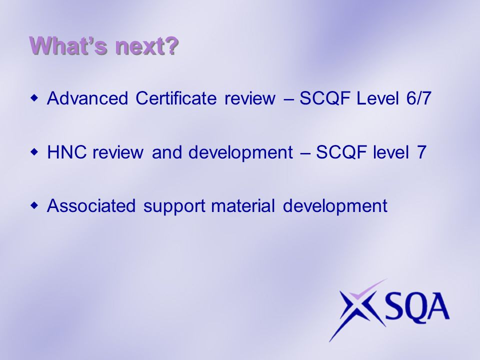 Whats next? Advanced Certificate review – SCQF Level 6/7 HNC review and development – SCQF level 7 Associated support material development