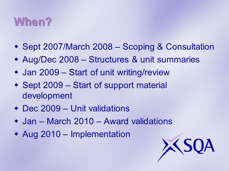 When? Sept 2007/March 2008 – Scoping & Consultation Aug/Dec 2008 – Structures & unit summaries Jan 2009 – Start of unit writing/review Sept 2009 – Sta