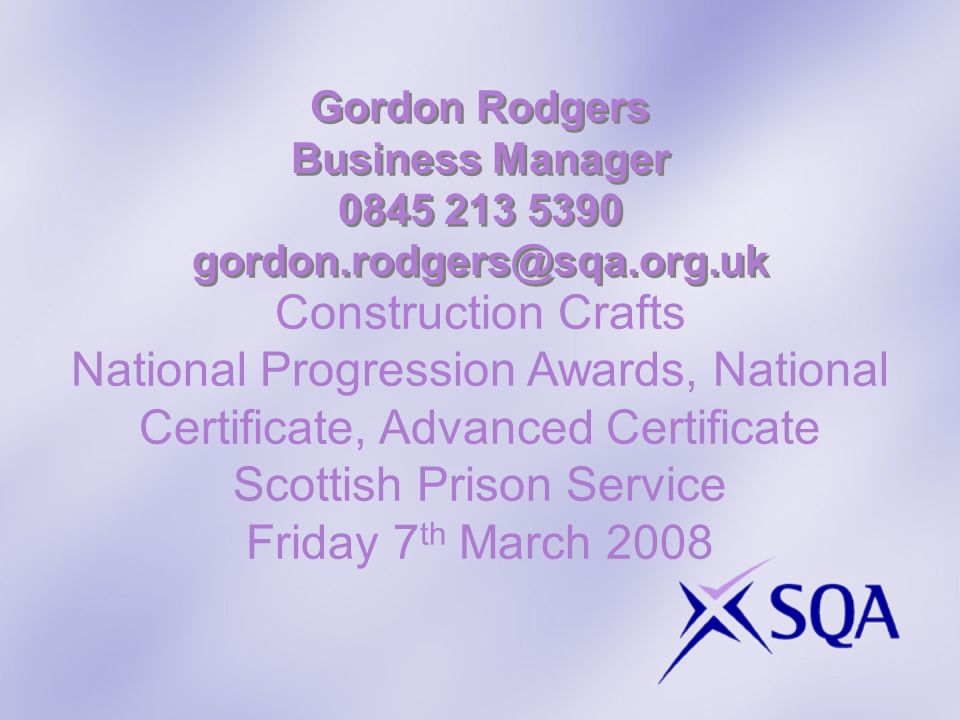 Gordon Rodgers Business Manager 0845 213 5390 gordon.rodgers@sqa.org.uk Construction Crafts National Progression Awards, National Certificate, Advanced Certificate Scottish Prison Service Friday 7 th March 2008