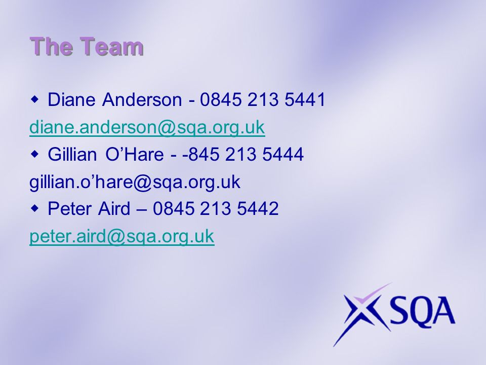 The Team Diane Anderson - 0845 213 5441 diane.anderson@sqa.org.uk Gillian OHare - -845 213 5444 gillian.ohare@sqa.org.uk Peter Aird – 0845 213 5442 peter.aird@sqa.org.uk