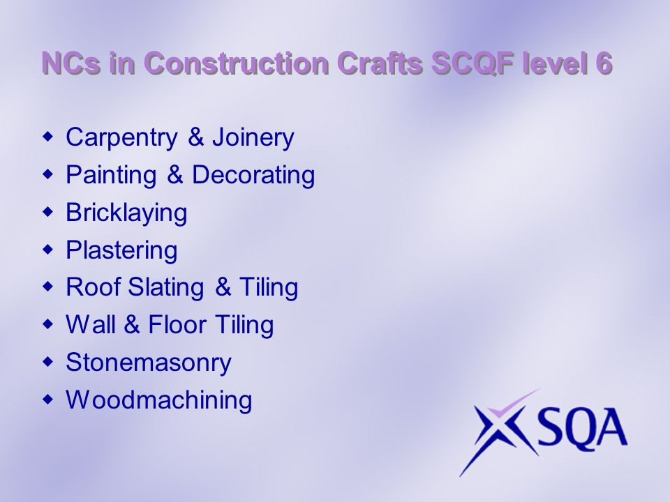 NCs in Construction Crafts SCQF level 6 Carpentry & Joinery Painting & Decorating Bricklaying Plastering Roof Slating & Tiling Wall & Floor Tiling Sto