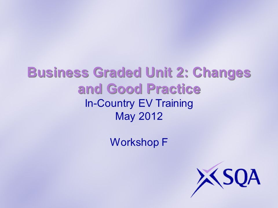 Business Graded Unit 2: Changes and Good Practice In-Country EV Training May 2012 Workshop F
