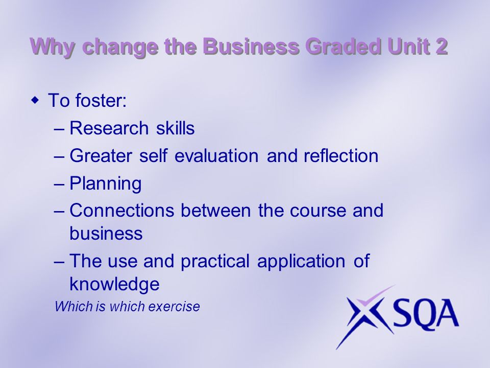 To foster: –Research skills –Greater self evaluation and reflection –Planning –Connections between the course and business –The use and practical application of knowledge Which is which exercise Why change the Business Graded Unit 2