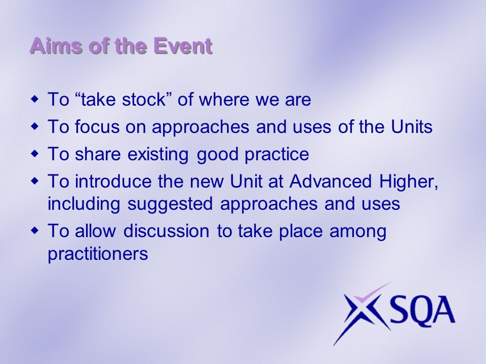 Format of the Event Presentations – focusing on successful current practice and future plans Launch of Advanced Higher/SCQF level 7 Unit Workshop – a forum for discussion and opportunity to reflect on approaches to delivery and assessment