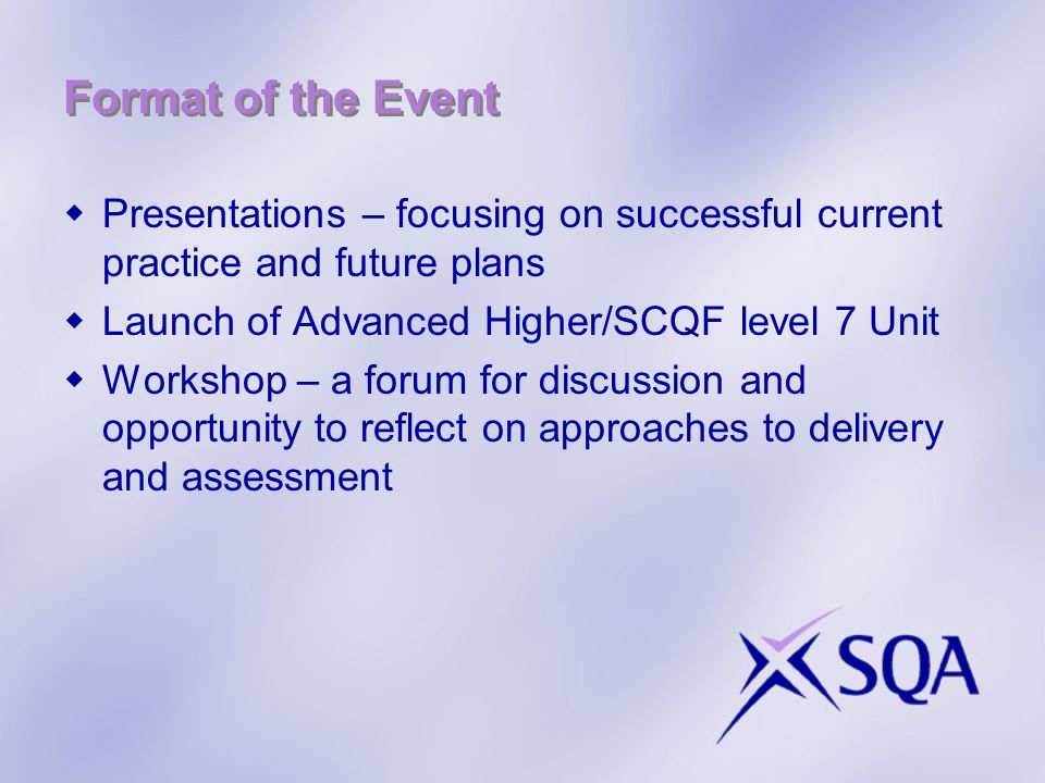 Format of the Event Presentations – focusing on successful current practice and future plans Launch of Advanced Higher/SCQF level 7 Unit Workshop – a