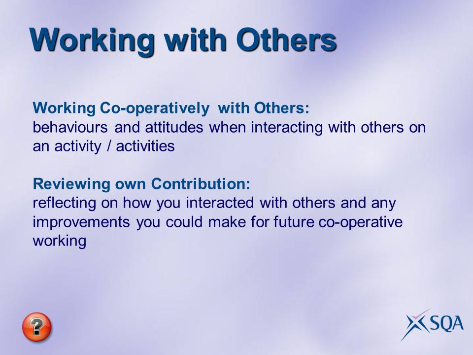 Working Co-operatively with Others: behaviours and attitudes when interacting with others on an activity / activities Reviewing own Contribution: reflecting on how you interacted with others and any improvements you could make for future co-operative working Working with Others