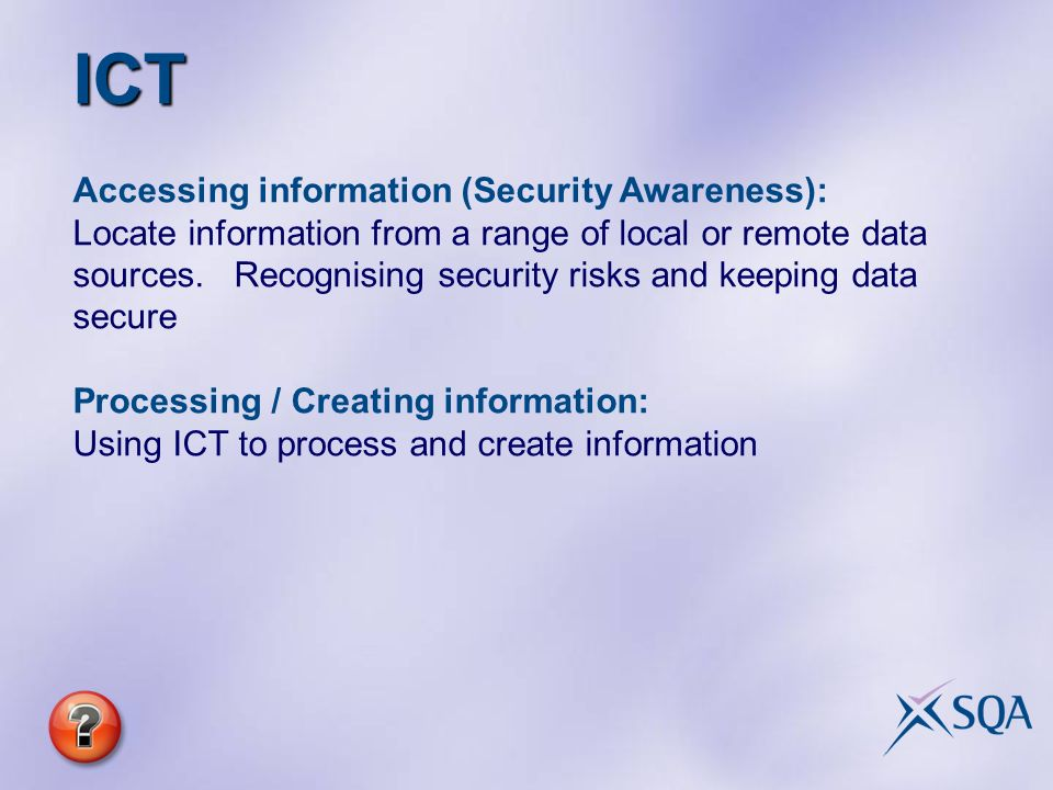ICT Accessing information (Security Awareness): Locate information from a range of local or remote data sources.