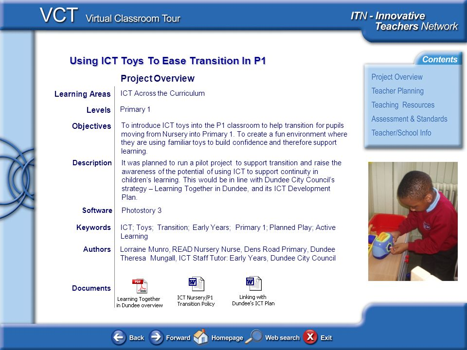 Using ICT Toys To Ease Transition In P1 Documents AuthorsLorraine Munro, READ Nursery Nurse, Dens Road Primary, Dundee Theresa Mungall, ICT Staff Tutor: Early Years, Dundee City Council To introduce ICT toys into the P1 classroom to help transition for pupils moving from Nursery into Primary 1.