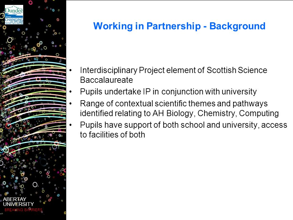 ABERTAY UNIVERSITY BREAKING BARRIERS Working in Partnership - Background Interdisciplinary Project element of Scottish Science Baccalaureate Pupils undertake IP in conjunction with university Range of contextual scientific themes and pathways identified relating to AH Biology, Chemistry, Computing Pupils have support of both school and university, access to facilities of both
