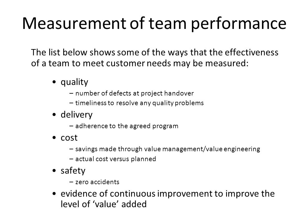 10 Measurement of team performance The list below shows some of the ways that the effectiveness of a team to meet customer needs may be measured: qual