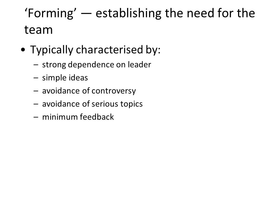 Forming establishing the need for the team Typically characterised by: –strong dependence on leader –simple ideas –avoidance of controversy –avoidance of serious topics –minimum feedback 13