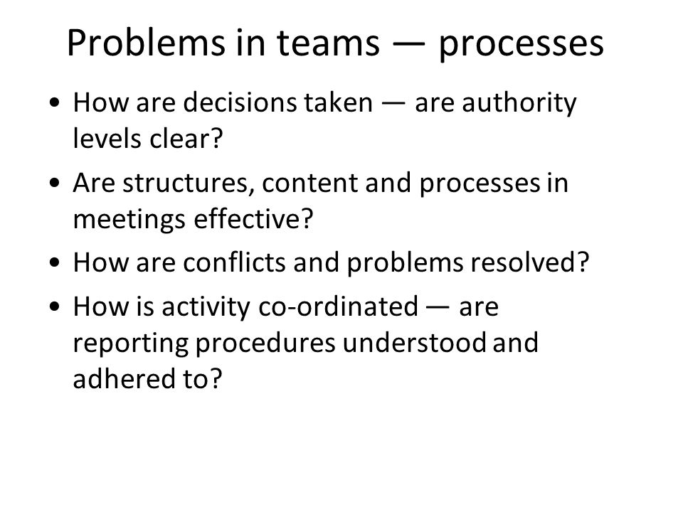 Problems in teams processes How are decisions taken are authority levels clear.