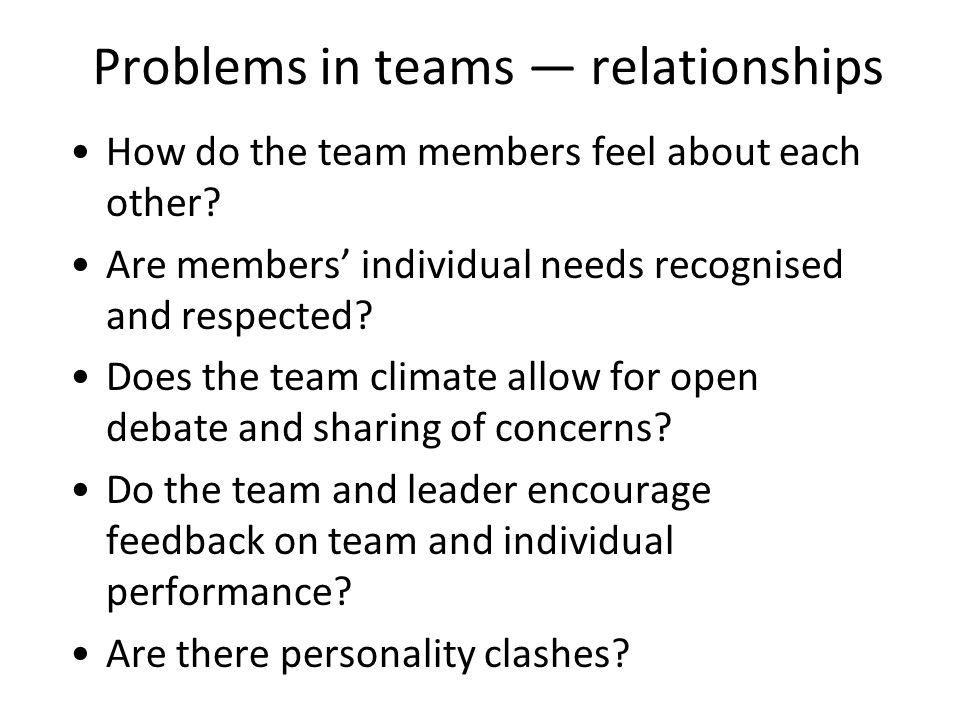 Problems in teams relationships How do the team members feel about each other.