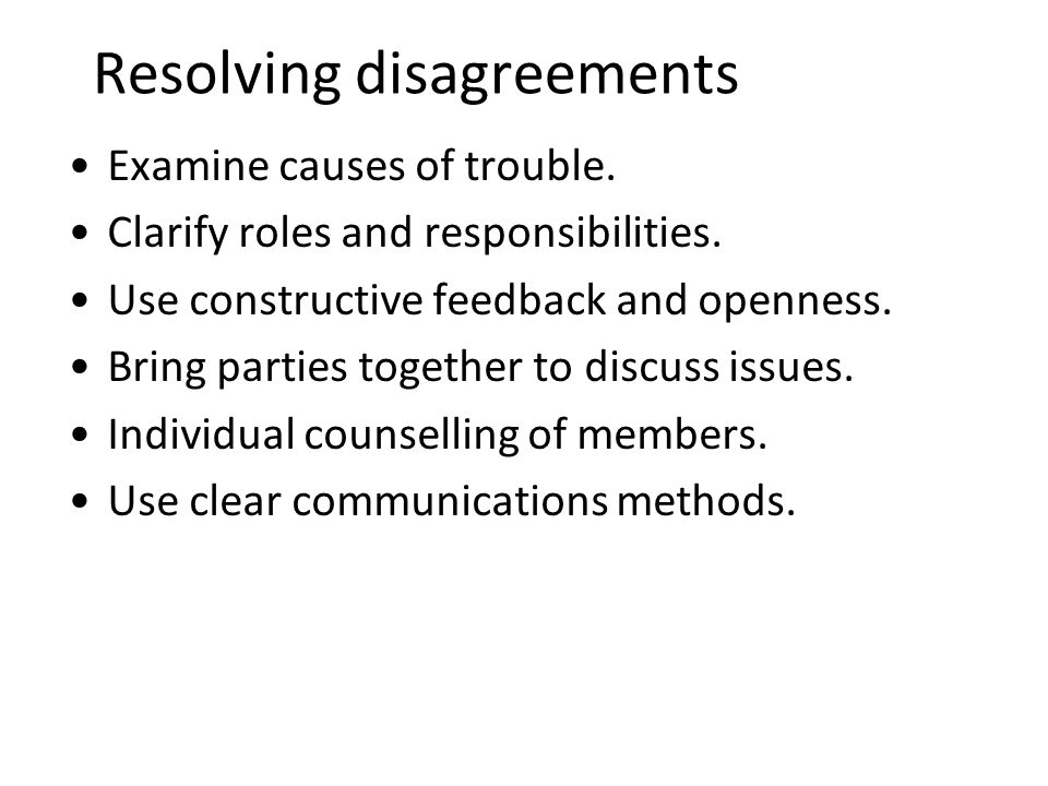 Resolving disagreements Examine causes of trouble. Clarify roles and responsibilities. Use constructive feedback and openness. Bring parties together