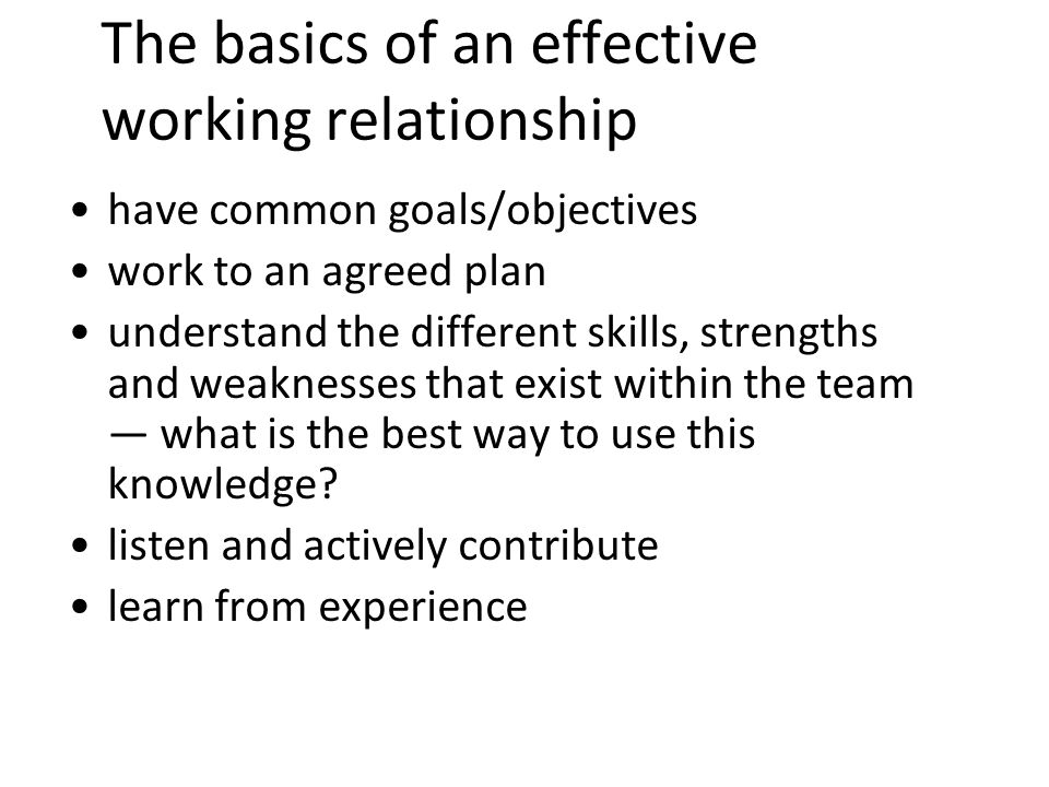 9 The basics of an effective working relationship have common goals/objectives work to an agreed plan understand the different skills, strengths and weaknesses that exist within the team what is the best way to use this knowledge.