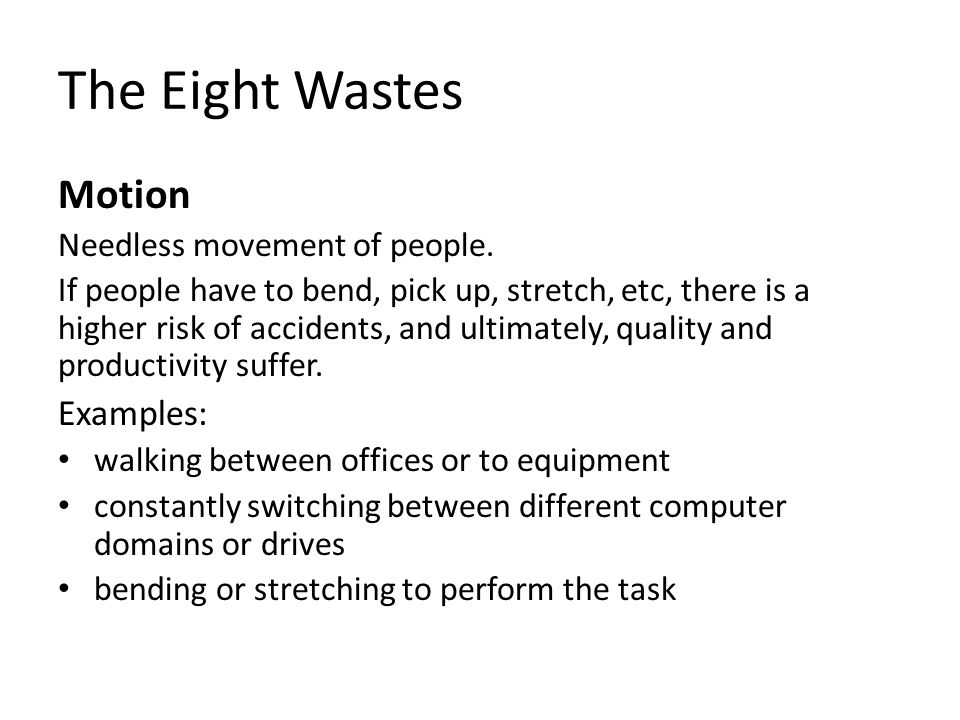 The Eight Wastes Motion Needless movement of people. If people have to bend, pick up, stretch, etc, there is a higher risk of accidents, and ultimatel