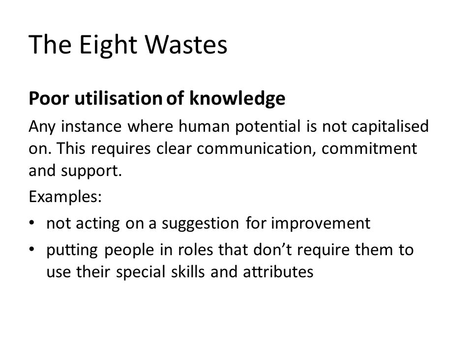 The Eight Wastes Poor utilisation of knowledge Any instance where human potential is not capitalised on. This requires clear communication, commitment