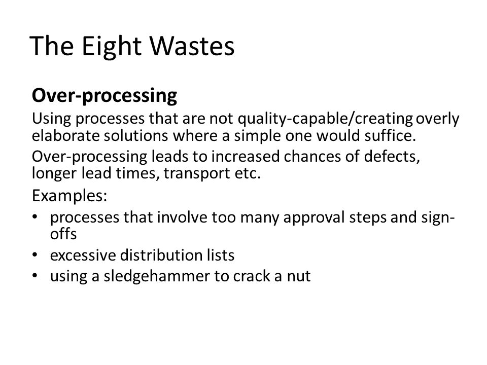 The Eight Wastes Over-processing Using processes that are not quality-capable/creating overly elaborate solutions where a simple one would suffice. Ov